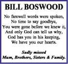 BILL BOSWOOD No farewell words were spoken, No time to say goodbye, You were gone before we knew it, And only God can tell us why, God has you in his keeping, We have you our hearts. Sadly missed Mum, Brothers, Sisters & Family.