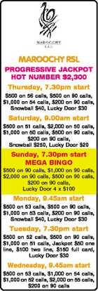 MAROOCHY RSL PROGRESSIVE JACKPOT HOT NUMBER $2,300 Thursday, 7.30pm start $500 on 56 calls, $500 on 90 calls, $1,000 on 54 calls, $200 on 90 calls, Snowball $40, Lucky Door $30 Saturday, 9.00am start $500 on 51 calls, $2,000 on 50 calls, $1,000 on ...
