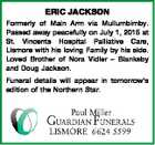 ERIC JACKSON Formerly of Main Arm via Mullumbimby. Passed away peacefully on July 1, 2015 at St. Vincents Hospital Palliative Care, Lismore with his loving Family by his side. Loved Brother of Nora Vidler - Blanksby and Doug Jackson. Funeral details will appear in tomorrow's edition of the Northern Star.