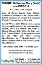 MOORE, Catherine Mary (Kate) nee PICCOLI 6.7.1907 - 30.1.2015 Late of Coraki Baptist Care Village, formerly of Woodburn and Evans Head. Eldest Daughter of Domenic & Augusta Piccoli. First settlers of New Italy. Loved Wife of John Moore (dec). Loving Mother and Mother-In-Law to Harry & Kay Moore, Val ...