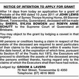 After 14 days from today an application for a grant of Probate of the Will dated 10 June 2011 of JOHN LEWIS HARMS late of Symes Thorpe Nursing Home, 69 Stenner Street, Toowoomba, Queensland, deceased will be made by SHERYL SYLVIA BOWDEN and ROBYN ANNE SCHUTT to the Supreme Court ...