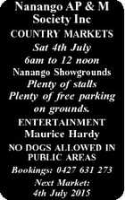 Nanango AP & M Society Inc COUNTRY MARKETS Sat 4th July 6am to 12 noon Nanango Showgrounds Plenty of stalls Plenty of free parking on grounds. ENTERTAINMENT Maurice Hardy NO DOGS ALLOWED IN PUBLIC AREAS Bookings: 0427 631 273 Next Market: 4th July 2015