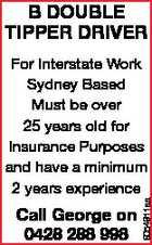 B DOUBLE TIPPER DRIVER Call George on 0428 288 998 6054911aa For Interstate Work Sydney Based Must be over 25 years old for Insurance Purposes and have a minimum 2 years experience