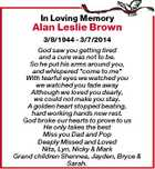 """In Loving Memory Alan Leslie Brown 3/8/1944 - 3/7/2014 God saw you getting tired and a cure was not to be. So he put his arms around you, and whispered """"come to me"""" With tearful eyes we watched you we watched you fade away Although we loved ..."""