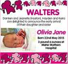 WALTERS Damien and Jeanette (Huston), Hayden and Keira Are delighted to announce the early arrival of their daughter and sister Olivia Jane Born 22nd May 2015 3 pound 6 ounces at Mater Mothers Hospital