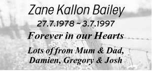 Zane Kallon Bailey 27.7.1978 5.7.1997 Forever in our Hearts Lots of Love from Mum & Dad, Damien, Gregory & Josh