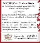 MATHESON, Graham Kevin Of Cooroibah Qld, passed away peacefully at home on Sunday night Aged 83 years Loving Husband of Wilhelmina (Mipi), and dearly loved and missed by all his Family and Friends A Service to Celebrate Graham's life will be held at his home, 11 Amaroo Place, Cooroibah ...