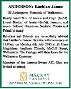 ANDERSON: Lachlan James Of Andergrove. Formerly of Walkerston. Dearly loved Son of James and Gaye (dec'd). Loved Brother of Jessie (dec'd), Jasmine, and Jacob. Beloved Grandson, Nephew, Cousin and Friend to many. Relatives and Friends are respectfully advised that Lachlan's Funeral Service will commence at 11:00am ...
