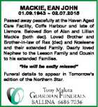 MACKIE, EAN JOHN 01.09.1943  02.07.2015 Passed away peacefully at the Haven Aged Care Facility, Coffs Harbour and late of Lismore. Beloved Son of Alan and Lillian Mackie (both dec). Loved Brother and Brother-in-law of Rex (dec) and Noeleene and their extended Family. Dearly loved Nephew to ...