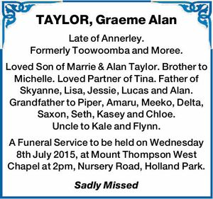 TAYLOR, Graeme Alan   Late of Annerley. Formerly Toowoomba and Moree.   Loved Son of Marrie & Alan Taylor. Brother to Michelle. Loved Partner of Tina. Father of Skyanne, Lisa, Jessie, Lucas and Alan. Grandfather to Piper, Amaru, Meeko, Delta, Saxon, Seth, Kasey and Chloe. Uncle to Kale and Flynn.   A Funeral Service ...