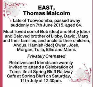 EAST, Thomas Malcolm   Late of Toowoomba, passed away suddenly on 7th June 2015, aged 64.   Much loved son of Bob (dec) and Betty (dec) and Beloved brother of Libby, David, Marg and their families, and uncle to their children, Angus, Hamish (dec) Owen, Josh, Morgan, Tulla, Ellie and Marni.   Privately ...