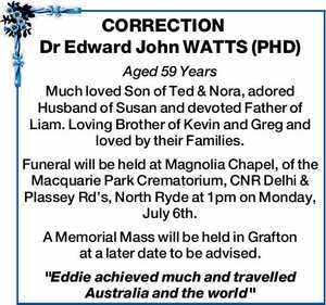 Dr Edward John WATTS (PHD) Aged 59 Years Much loved Son of Ted & Nora, adored Husband of Susan and devoted Father of Liam. Loving Brother of Kevin and Greg and loved by their Families. Funeral will be held at Magnolia Chapel, of the Macquarie Park Crematorium, CNR Delhi & Plassey Rd ...