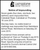 Seven goats (four does, one buck, two wethers) were impounded from Cobraball Road, Cobraball on Thursday 18 June 2015.   One bay mere, no visible brand or markings, was impounded from Nerimbera School Road, nerimbera on Saturday 20 June 2015.   If unclaimed these animals will be auctioned at 10am on Thursday ...