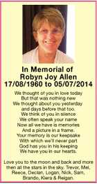 In Memorial of Robyn Joy Allen 17/08/1960 to 05/07/2014 We thought of you in love today But that was nothing new We thought about you yesterday and days before that too. We think of you in silence We often speak your name Now all we have ...