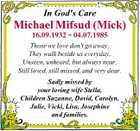 In God's Care Michael Mifsud (Mick) 16.09.1932  04.07.1985 Those we love don't go away, They walk beside us everyday, Unseen, unheard, but always near, Still loved, still missed, and very dear. Sadly missed by your loving wife Stella, Children Suzanne, David, Carolyn, Julie, Vicki ...