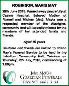 ROBINSON, MAVIS MAY 28th June 2015. Passed away peacefully at Casino Hospital. Beloved Mother of Russell and Michael (dec). Mavis was a respected member of the Aboriginal community and will be sadly missed by the members of her extended family and friends. Aged 66 years Relatives and friends are invited ...