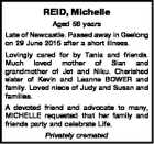 REID, Michelle Aged 56 years Late of Newcastle. Passed away in Geelong on 29 June 2015 after a short illness. Lovingly cared for by Tania and friends. Much loved mother of Sian and grandmother of Jet and Niku. Cherished sister of Kevin and Leanne BOWER and family. Loved niece of ...