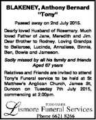 "BLAKENEY, Anthony Bernard ""Tony"" Passed away on 2nd July 2015. Dearly loved Husband of Rosemary. Much loved Father of Jane, Meredith and Jim. Dear Brother to Rodney. Loving Grandpa to Bellarose, Lucinda, Annaliese, Binnie, Ben, Bowie and Jameson. Sadly missed by all his family and friends Aged 67 years Relatives ..."