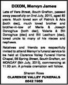 DIXON, Mervyn James Late of Vere Street, South Grafton, passed away peacefully on 2nd July, 2015, aged 82 years. Much loved son of Patrick & Ada (both dec), much loved brother and brother-in-law of Merle & Joseph Donoghue (both dec), Valerie & Bill Donoghue (dec) and Bill Leatham (dec), loved uncle to many ...