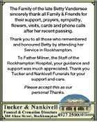 The Family of the late Betty Vandersee sincerely thank all Family & Friends for their support, prayers, sympathy, flowers, visits, cards and phone calls after her recent passing. Thank you to all those who remembered and honoured Betty by attending her Service in Rockhampton. To Father Milner, the Staff of the ...