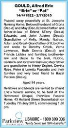 "GOULD, Alfred Erle ""Erle"" or ""Pat"" 14/4/1922 - 2/7/2015 Passed away peacefully at St. Josephs Nursing Home. Beloved husband of Gloria (Dec.d) and May (Dec.d); loved father and father-in-law of Erlene &Terry (Dec.d) Edwards, and John Austen (Dec.d); Grandfather of Kelly, Mandy, Nathan ..."
