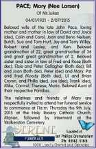 PACE; Mary (Nee Larsen) Of Mt.Jukes 04/01/1921 - 2/07/2015 Beloved wife of the late John Pace, loving mother and mother in law of David and Joyce (dec), Colin and Carol, Joan and Beno Neilsen, Butch, Sue and Tom Hurt, Joy and Terry Willey, Robert and Lesley ...