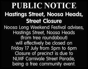 PUBLIC NOTICE Hastings Street, Noosa Heads, Street Closure Noosa Long Weekend Festival advises, Hastings Street, Noosa Heads (from tree roundabout) will effectively be closed on Friday 17 July from 5pm to 6pm Closure of precinct is due to NLWF Carnivale Street Parade, being a free community event.