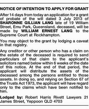 NOTICE OF INTENTION TO APPLY FOR GRANT After 14 days from today an application for a grant of probate of the will dated 3 July 2013 of SHARONNE GILLIAN LANG late of 19 William Street, Emu Park, Queensland, deceased, will be made by WILLIAM ERNEST LANG to the Supreme Court ...