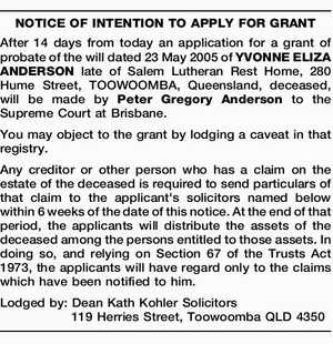 NOTICE OF INTENTION TO APPLY FOR GRANT After 14 days from today an application for a grant of probate of the will dated 23 May 2005 of YVONNE ELIZA ANDERSON late of Salem Lutheran Rest Home, 280 Hume Street, TOOWOOMBA, Queensland, deceased, will be made by Peter Gregory Anderson to ...