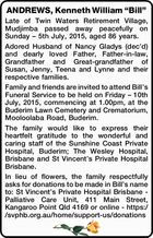 """ANDREWS, Kenneth William """"Bill""""   Late of Twin Waters Retirement Village, Mudjimba passed away peacefully on Sunday – 5th July, 2015, aged 86 years.   Adored Husband of Nancy Gladys (dec'd) and dearly loved Father, Father-in-law, Grandfather and Great-grandfather of Susan, Jenny, Teena and Lynne and their respective families.   Family and friends ..."""