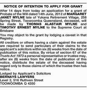 NOTICE OF INTENTION TO APPLY FOR GRANT After 14 days from today an application for a grant of Probate of the Will dated 14th June, 2012 of MARGARET JANET MYLNE late of Yukana Retirement Village, 258 Spring Street, Toowoomba Queensland, deceased, will be made by THOMAS ALASTAIR MYLNE and TIMOTHY ...