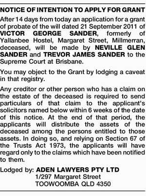 After 14 days from today an application for a grant of probate of the will dated 21 September 2011 of VICTOR GEORGE SANDER, formerly of Yallanbee Hostel, Margaret Street, Millmerran, deceased, will be made by NEVILLE GLEN SANDER and TREVOR JAMES SANDER to the Supreme Court at Brisbane. You may ...