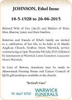 JOHNSON, Ethel Irene 10-5-1928 to 26-06-2015 Beloved Wife of Eric (dec'd) and Mother of Peter, Max, Marion, Jenny and their families. Relatives and friends of Ethel's family are invited to a celebration of her life, to be held at St Mark's Anglican Church, Grafton Street, Warwick, service ...
