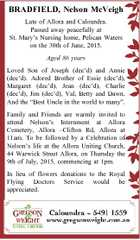 BRADFIELD, Nelson McVeigh Late of Allora and Caloundra. Passed away peacefully at St. Mary's Nursing home, Pelican Waters on the 30th of June, 2015. Aged 86 years Loved Son of Joseph (dec'd) and Annie (dec'd). Adored Brother of Essie (dec'd), Margaret (dec'd), Jean (dec'd ...
