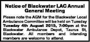 Notice of Blackwater LAC Annual General MeetingCommittee will be held on Tuesday Tuesday 4th August 2015, 7:00pm at the Blackwater Ambulance Depot, Taurus St, Blackwater. All members and intending members are welcome to attend.