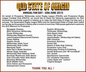 On behalf of Proserpine Whitsunday Junior Rugby League (PWJRL) and Proserpine Rugby League Football Club (PRLFC), we would like to thank the following organisations for their tremendous community support in helping us to make the QLD State of Origin Fan Day such a success. The Queensland Rugby League (QRL) and ...