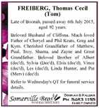 FREIBERG, Thomas Cecil (Tom) Late of Boonah, passed away 6th July 2015, aged 92 years. Beloved Husband of Cliffona. Much loved Father of Cheryel and Phil Keats, Greg and Kym. Cherished Grandfather of Matthew, Paul, Troy, Sharna, and Zayne and Great Grandfather. Beloved Brother of Albert (dec'd), Sylvia (Dec ...