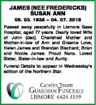 JAMES (NEE FREDERICKS) SUSAN ANN 06. 03. 1938  04. 07. 2015 Passed away peacefully in Lismore Base Hospital, aged 77 years. Dearly loved Wife of John (dec). Cherished Mother and Mother-in-law of Ann and Graeme Love; Helen James and Brendan Bischard; Brian and Nicole James. Proud Nana. Loved Sister, Sister-in-law ...