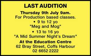 """LAST AUDITION    Thursday 9th July 9am.   For Production based classes.   9 to 12 yo   """"Meg and Mog""""   13 to 16 yo   """"A Mid Summer Night's Dream""""   At the Education Centre   62 Bray Street, Coffs Harbour   02 66522222"""