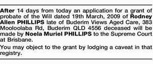 After 14 days from today an application for a grant of probate of the Will dated 19th March, 2009 of Rodney Allen PHILLIPS late of Buderim Views Aged Care, 383 Mooloolaba Rd, Buderim QLD 4556 deceased will be made by Noela Muriel PHILLIPS to the Supreme Court at Brisbane. You ...