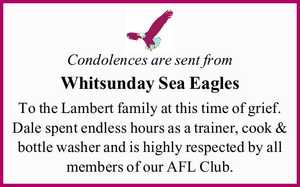 Condolences are sent from Whitsunday Sea Eagles To the Lambert family at this time of grief. Dale spent endless hours as a trainer, cook & bottle washer and is highly respected by all members of our AFL Club.