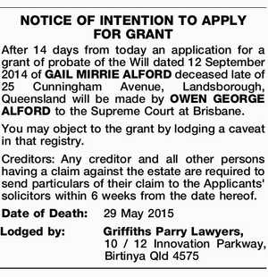 After 14 days from today an application for a grant of probate of the Will dated 12 September 2014 of GAIL MIRRIE ALFORD deceased late of 25 Cunningham Avenue, Landsborough, Queensland will be made by OWEN GEORGE ALFORD to the Supreme Court at Brisbane. You may object to the grant ...