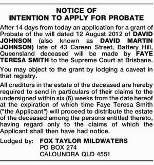 After 14 days from today an application for a grant of Probate of the will dated 12 August 2012 of DAVID JOHNSON (also known as DAVID MARTIN JOHNSON) late of 43 Careen Street, Battery Hill, Queensland deceased will be made by FAYE TERESA SMITH to the Supreme Court at Brisbane ...