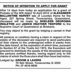NOTICE OF INTENTION TO APPLY FOR GRANT After 14 days from today an application for a grant of Probate of the Will dated 18 April 2012 of ALEXANDER BALLANTINE HARVEY late of Lourdes Home for the Aged, 227 Spring Street, Toowoomba, Queensland, deceased will be made by NOELEEN GEORGINA INGLETON ...