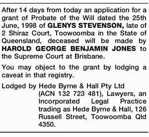 After 14 days from today an application for a grant of Probate of the Will dated the 25th June, 1998 of GLENYS STEVENSON, late of 2 Shiraz Court, Toowoomba in the State of Queensland, deceased will be made by HAROLD GEORGE BENJAMIN JONES to the Supreme Court at Brisbane. You ...