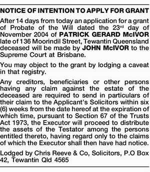 NOTICE OF INTENTION TO APPLY FOR GRANT After 14 days from today an application for a grant of Probate of the Will dated the 23rd day of November 2004 of PATRICK GERARD McIVOR late of 136 Moorindil Street, Tewantin Queensland deceased will be made by JOHN McIVOR to the Supreme ...