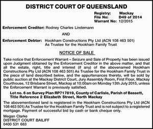 DISTRICT COURT OF QUEENSLAND Registry: Mackay File No: D49 of 2014 Warrant No: 12/2015 Enforcement Creditor: Rodney Charles Lindemann AND Enforcement Debtor: Hookham Constructions Pty Ltd (ACN 108 463 501) As Trustee for the Hookham Family Trust NOTICE OF SALE Take notice that Enforcement Warrant – Seizure and Sale of ...