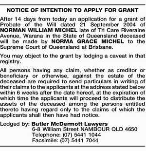 NOTICE OF INTENTION TO APPLY FOR GRANT After 14 days from today an application for a grant of Probate of the Will dated 21 September 2004 of NORMAN WILLIAM MICHEL late of Tri Care Riveraine Avenue, Warana in the State of Queensland deceased will be made by NORMA GRACE MICHEL ...
