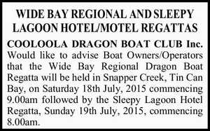 WIDE BAY REGIONAL AND SLEEPY LAGOON HOTEL/MOTEL REGATTAS COOLOOLA DRAGON BOAT CLUB Inc. Would like to advise Boat Owners/Operators that the Wide Bay Regional Dragon Boat Regatta will be held in Snapper Creek, Tin Can Bay, on Saturday 18th July, 2015 commencing 9.00am followed by the Sleepy ...