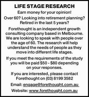 LIFE STAGE RESEARCH Earn money for your opinion! Over 60? Looking into retirement planning? Retired in the last 5 years? Forethought is an independent growth consulting company based in Melbourne. We are looking to speak with people over the age of 60. The research will help understand the needs of ...